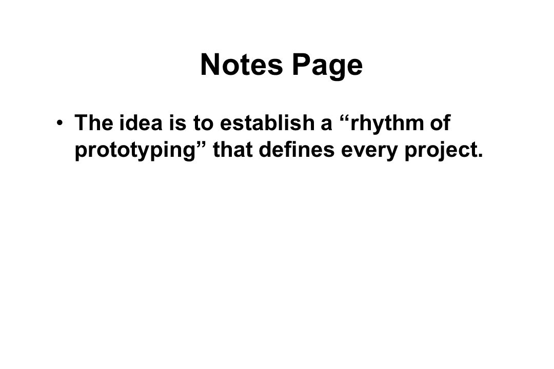 Notes Page The idea is to establish a rhythm of prototyping that defines every project.