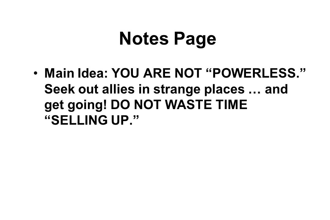 Notes Page Main Idea: YOU ARE NOT POWERLESS. Seek out allies in strange places … and get going.