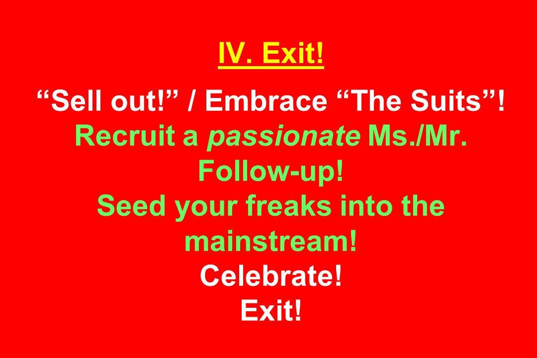 IV. Exit. Sell out! / Embrace The Suits . Recruit a passionate Ms./Mr.