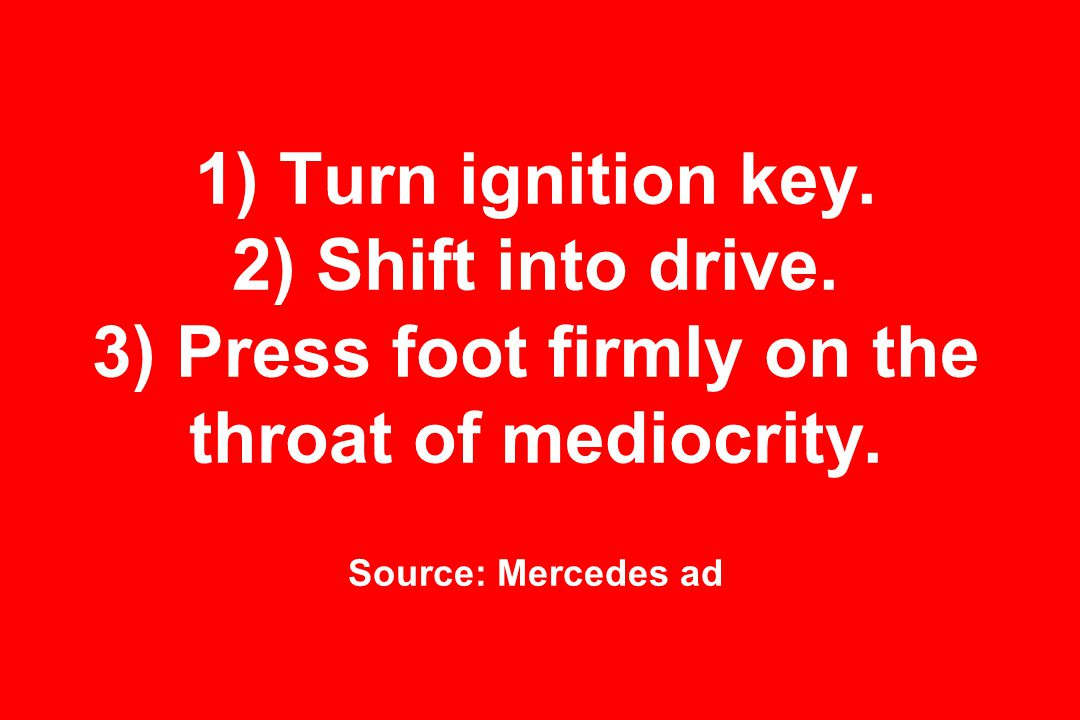 1) Turn ignition key. 2) Shift into drive. 3) Press foot firmly on the throat of mediocrity.
