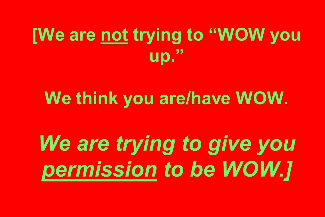 [We are not trying to WOW you up. We think you are/have WOW.
