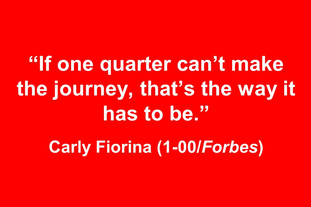 If one quarter can't make the journey, that's the way it has to be. Carly Fiorina (1-00/Forbes)
