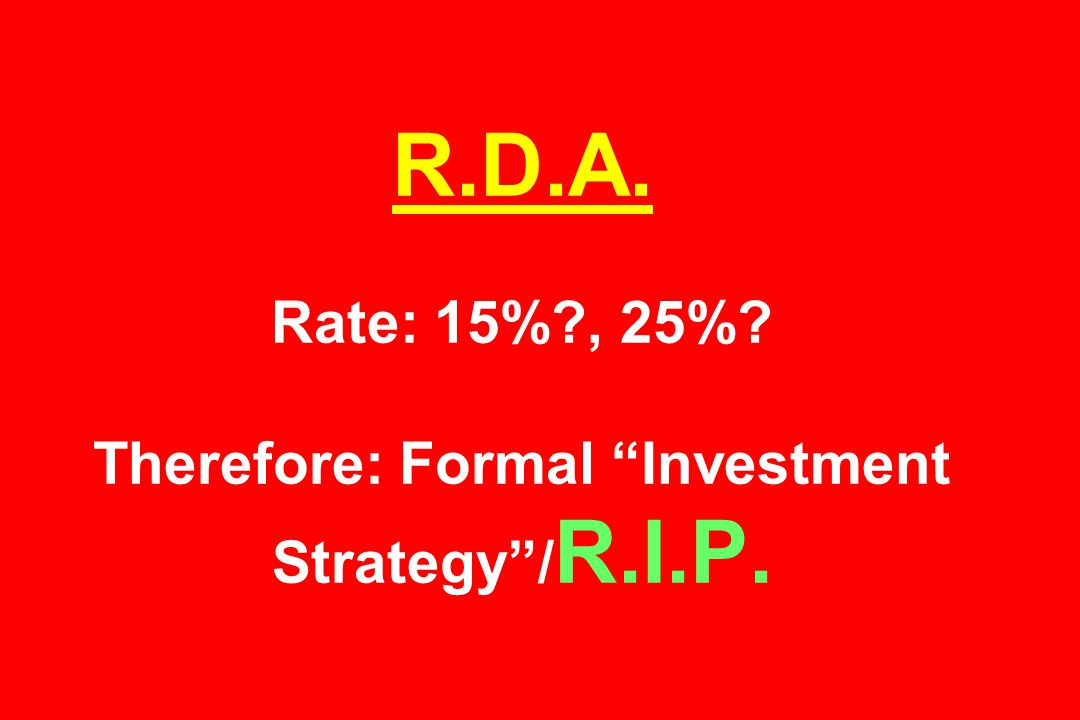 R.D.A. Rate: 15% , 25% Therefore: Formal Investment Strategy / R.I.P.