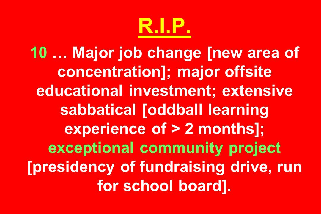 R.I.P. 10 … Major job change [new area of concentration]; major offsite educational investment; extensive sabbatical [oddball learning experience of >