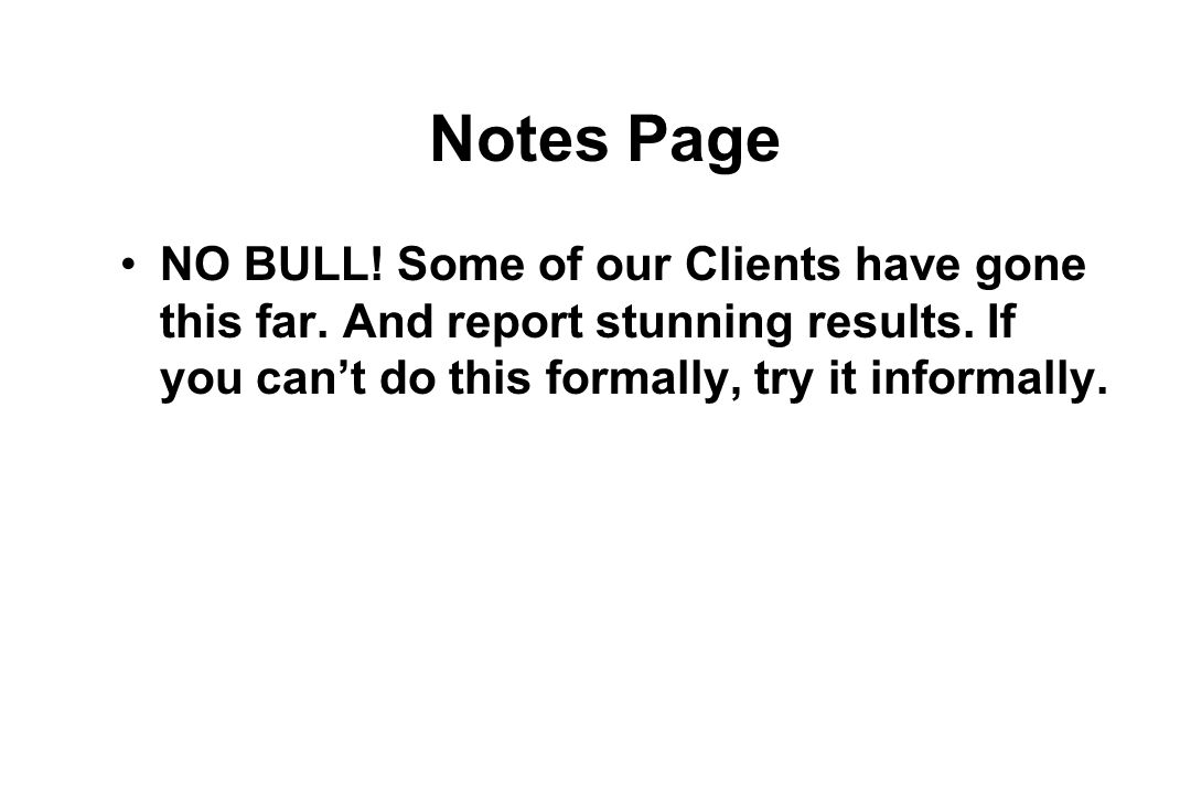 Notes Page NO BULL. Some of our Clients have gone this far.
