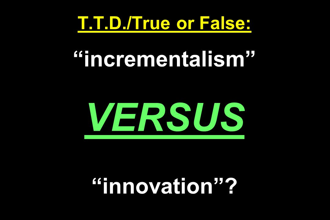 T.T.D./True or False: incrementalism VERSUS innovation