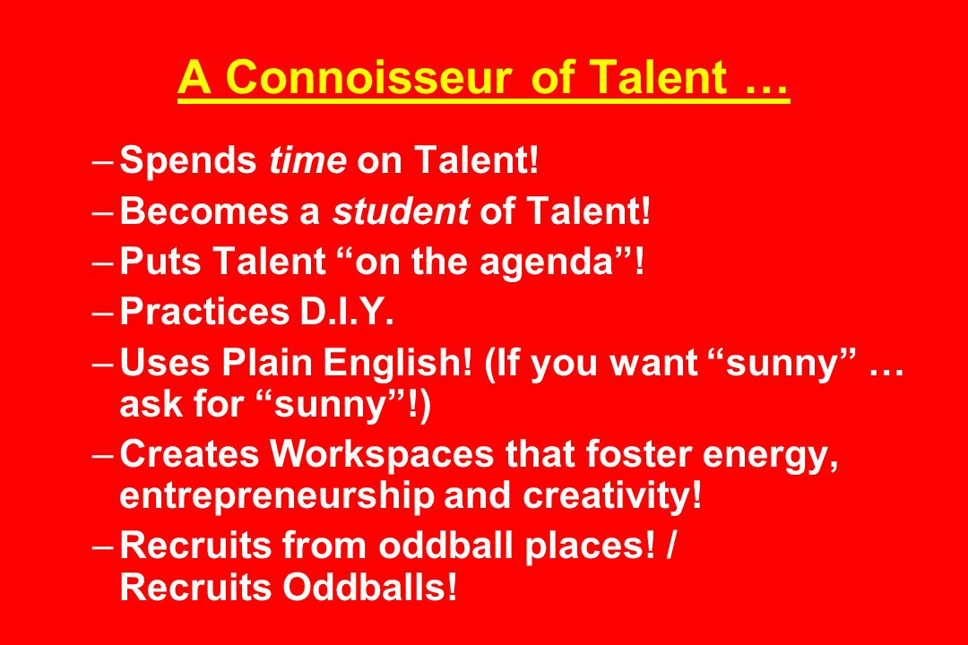 A Connoisseur of Talent … –Spends time on Talent. –Becomes a student of Talent.