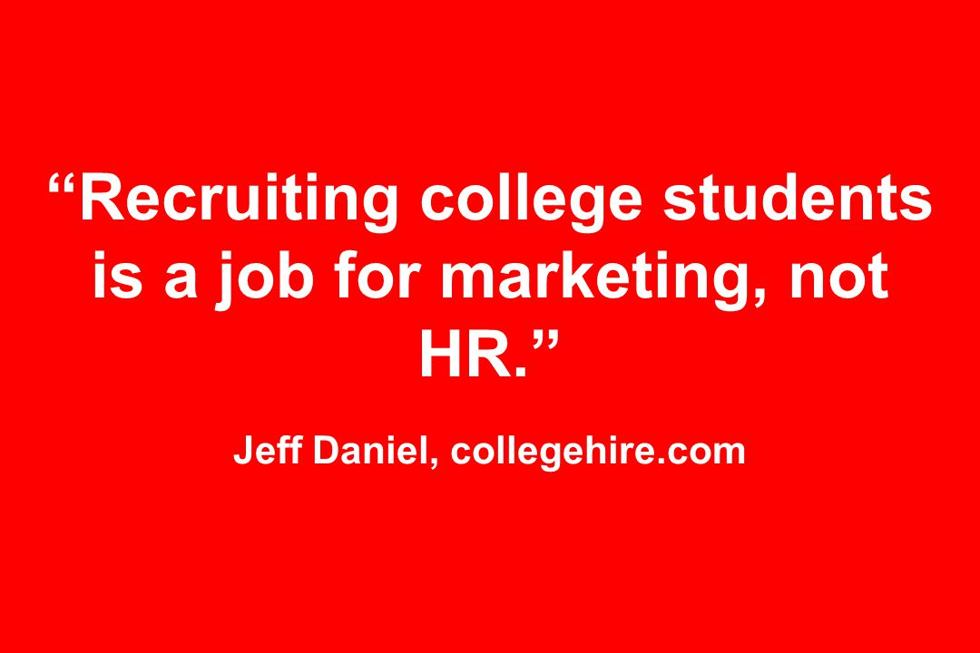 Recruiting college students is a job for marketing, not HR. Jeff Daniel, collegehire.com