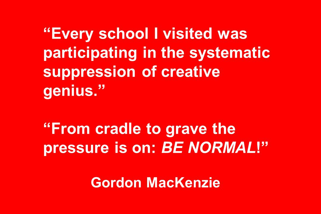 Every school I visited was participating in the systematic suppression of creative genius. From cradle to grave the pressure is on: BE NORMAL! Gordon MacKenzie