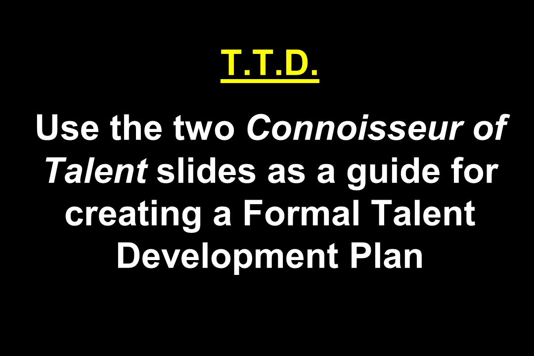 T.T.D. Use the two Connoisseur of Talent slides as a guide for creating a Formal Talent Development Plan