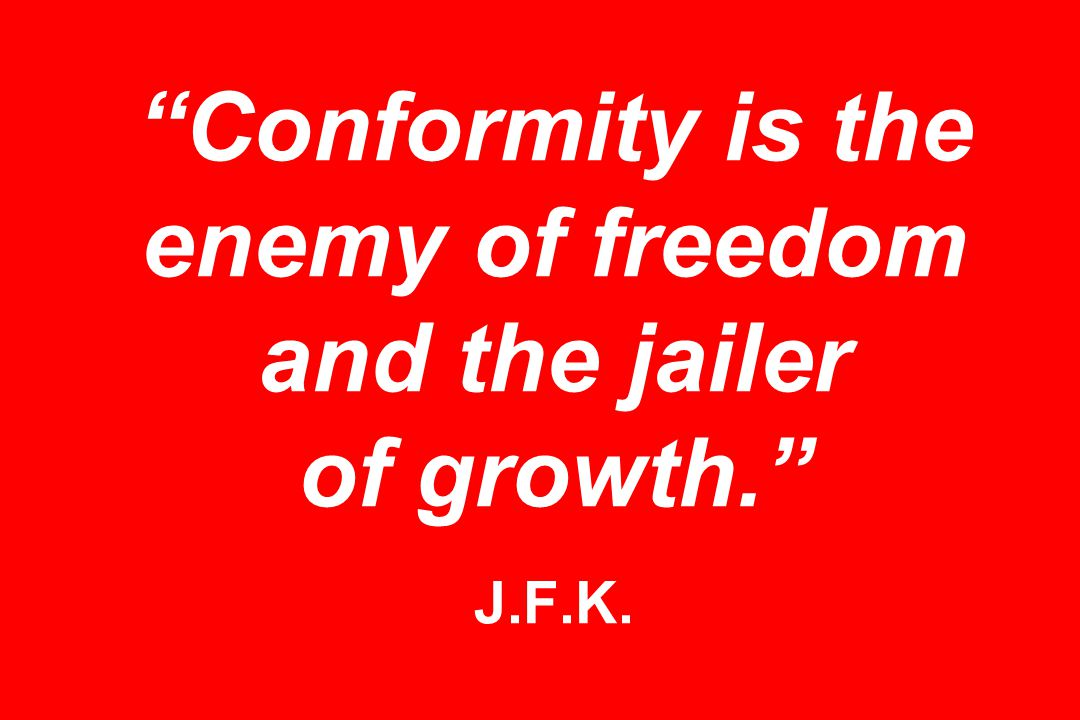 Conformity is the enemy of freedom and the jailer of growth. J.F.K.