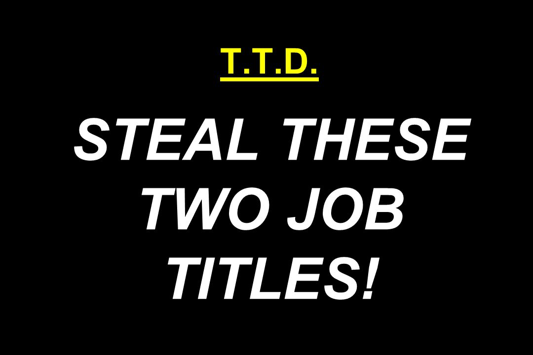 T.T.D. STEAL THESE TWO JOB TITLES!