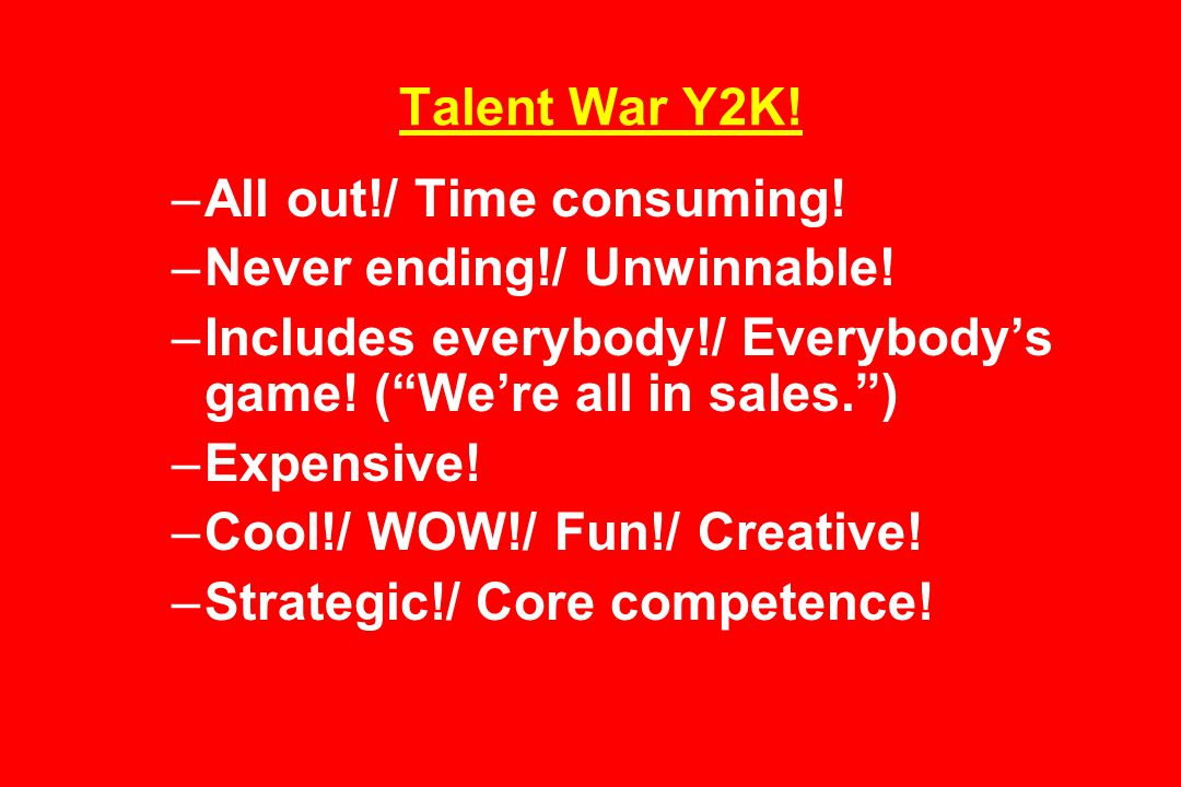 Talent War Y2K. –All out!/ Time consuming. –Never ending!/ Unwinnable.