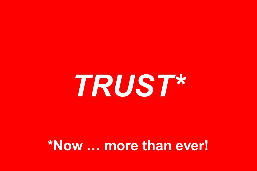 TRUST* *Now … more than ever!