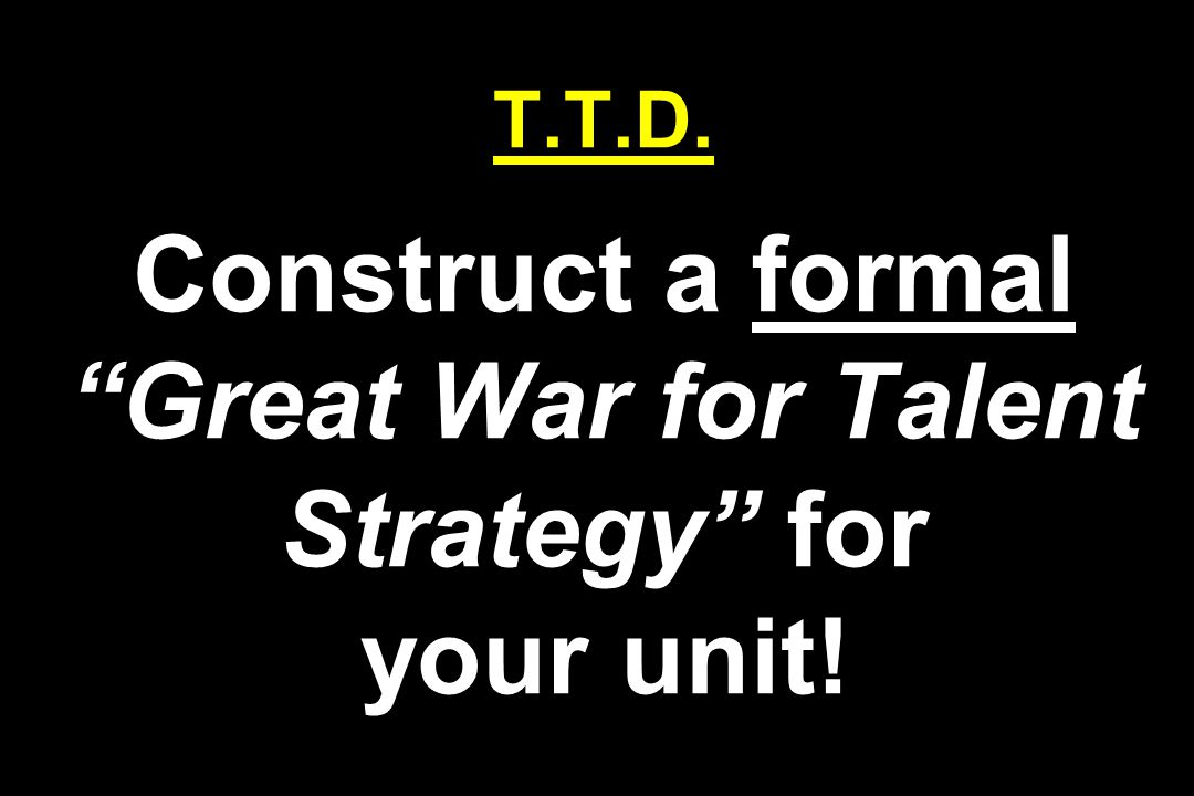 T.T.D. Construct a formal Great War for Talent Strategy for your unit!