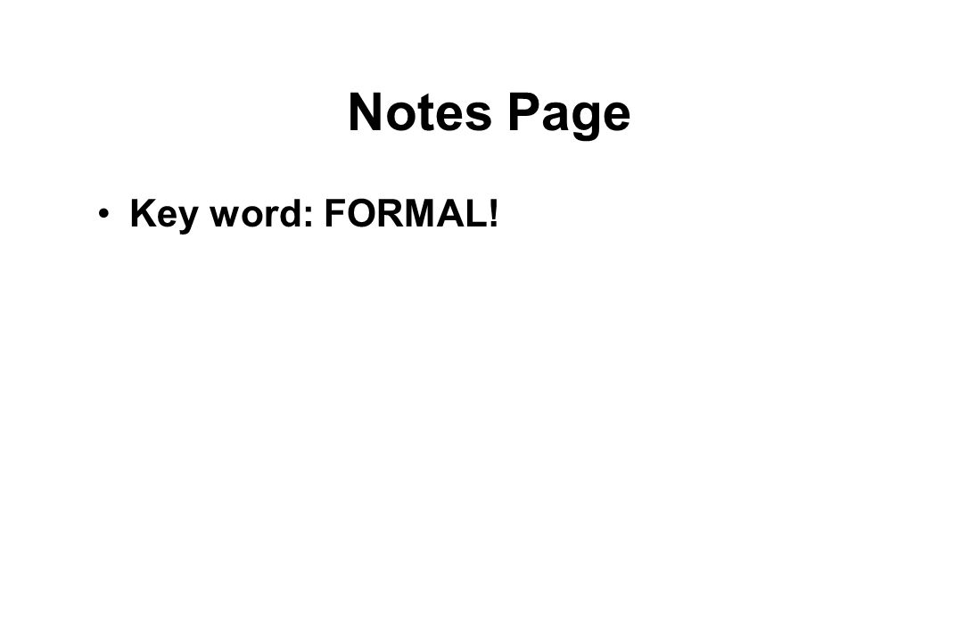 Notes Page Key word: FORMAL!
