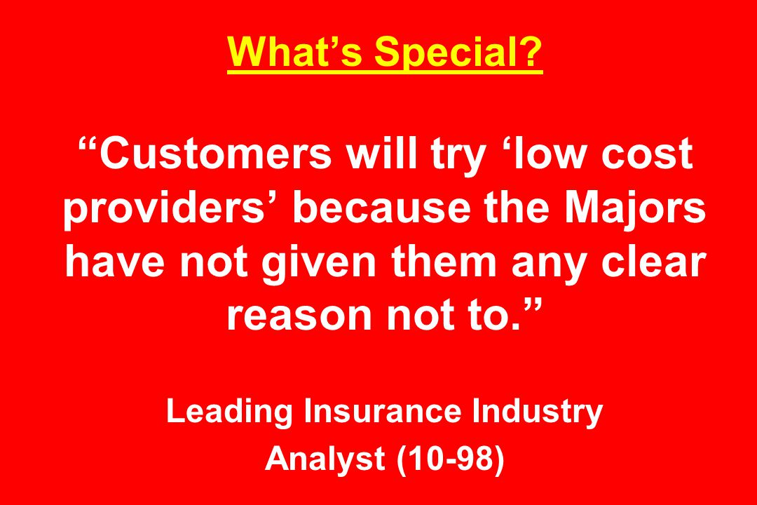 """What's Special? """"Customers will try 'low cost providers' because the Majors have not given them any clear reason not to."""" Leading Insurance Industry A"""