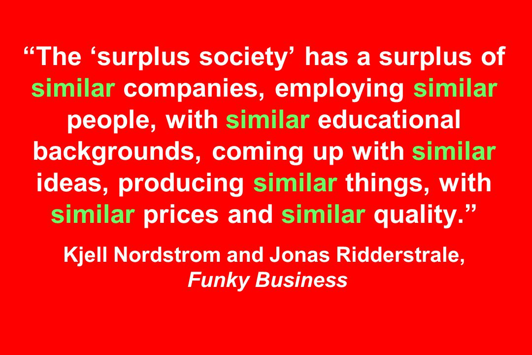 The 'surplus society' has a surplus of similar companies, employing similar people, with similar educational backgrounds, coming up with similar ideas, producing similar things, with similar prices and similar quality. Kjell Nordstrom and Jonas Ridderstrale, Funky Business