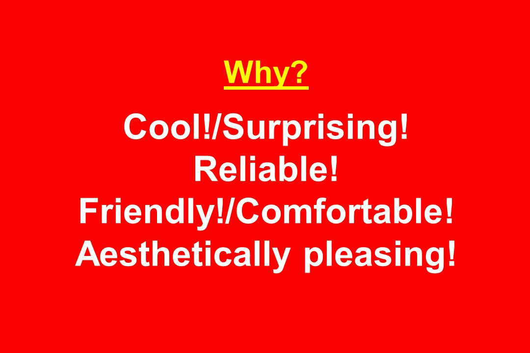 Why Cool!/Surprising! Reliable! Friendly!/Comfortable! Aesthetically pleasing!