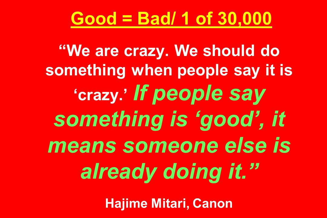 Good = Bad/ 1 of 30,000 We are crazy.