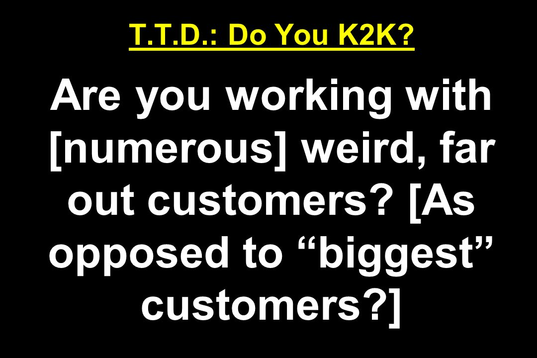 T.T.D.: Do You K2K. Are you working with [numerous] weird, far out customers.