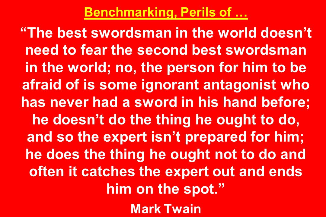 Benchmarking, Perils of … The best swordsman in the world doesn't need to fear the second best swordsman in the world; no, the person for him to be afraid of is some ignorant antagonist who has never had a sword in his hand before; he doesn't do the thing he ought to do, and so the expert isn't prepared for him; he does the thing he ought not to do and often it catches the expert out and ends him on the spot. Mark Twain