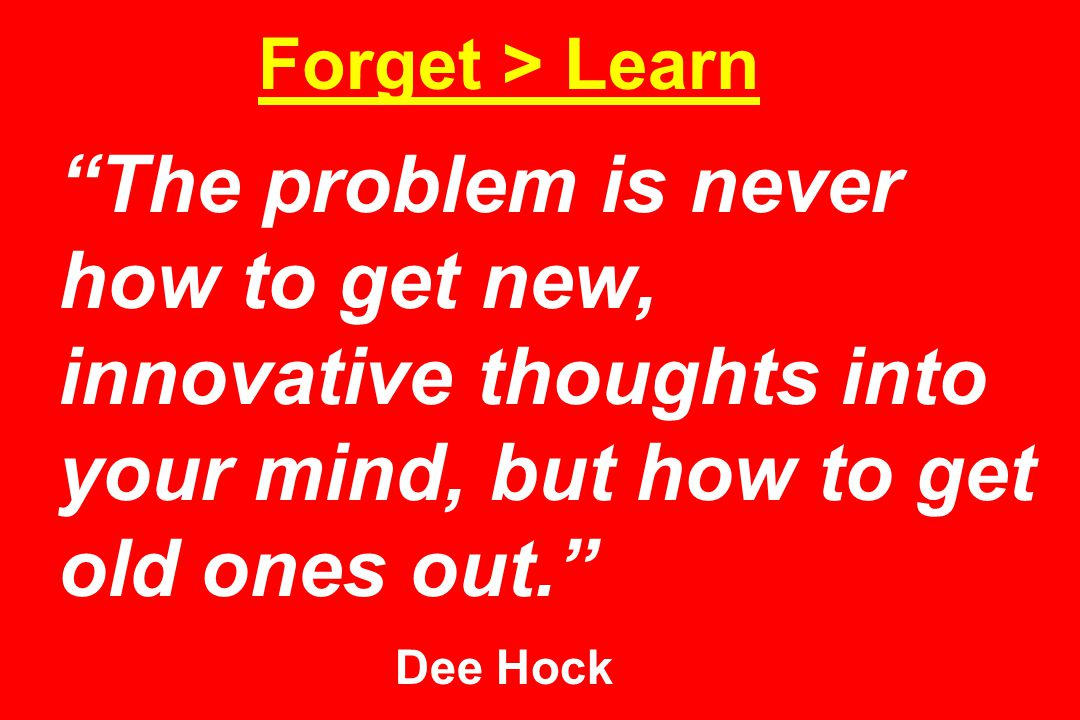 Forget > Learn The problem is never how to get new, innovative thoughts into your mind, but how to get old ones out. Dee Hock