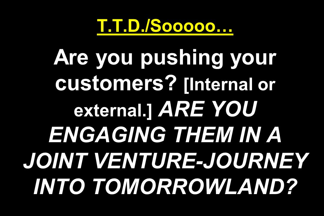 T.T.D./Sooooo… Are you pushing your customers.