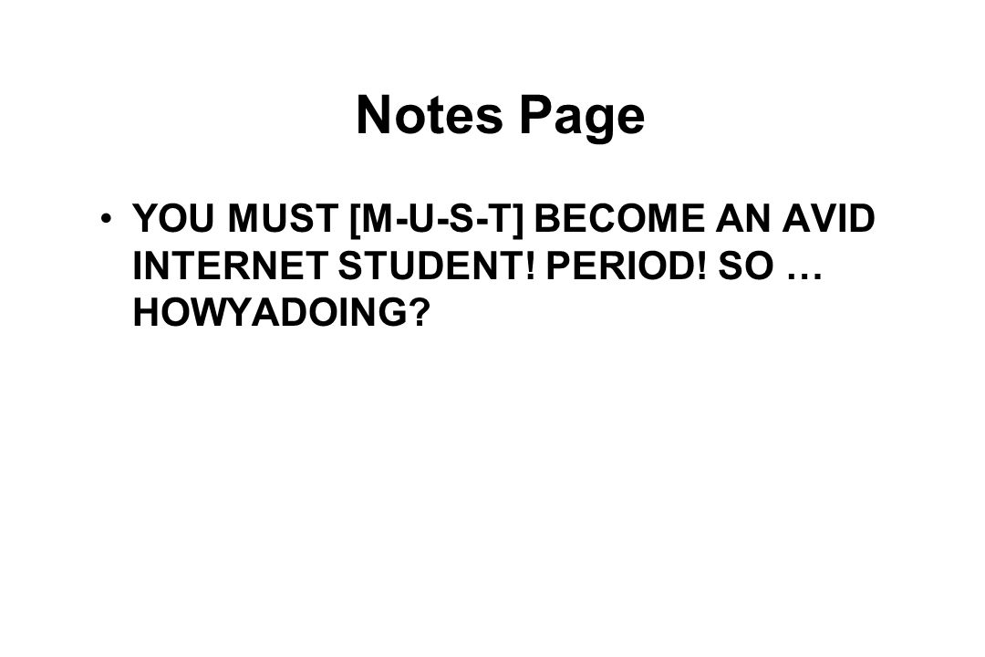 Notes Page YOU MUST [M-U-S-T] BECOME AN AVID INTERNET STUDENT! PERIOD! SO … HOWYADOING