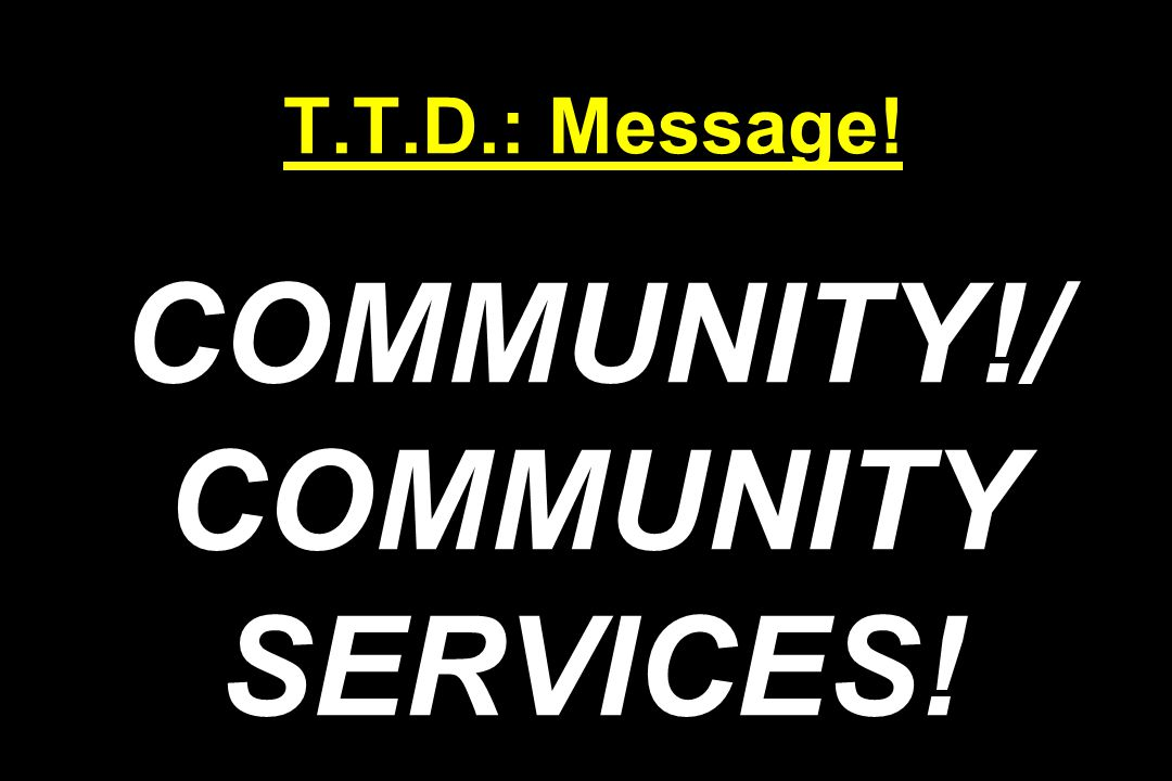 T.T.D.: Message! COMMUNITY!/ COMMUNITY SERVICES!