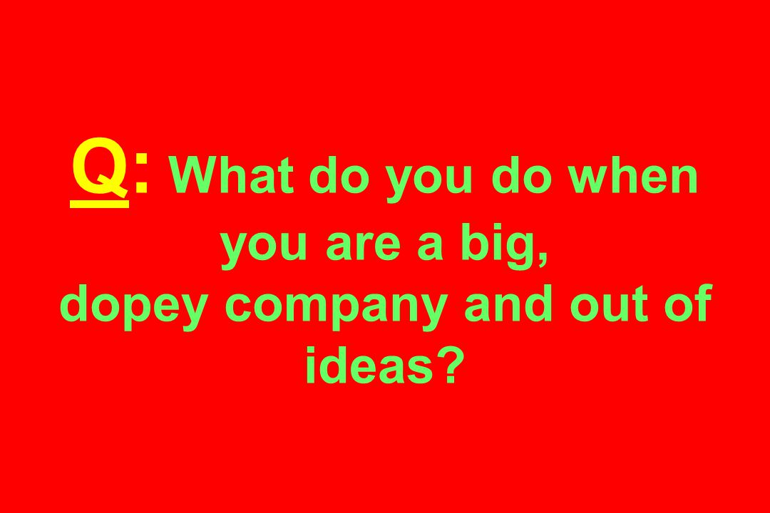 Q: What do you do when you are a big, dopey company and out of ideas