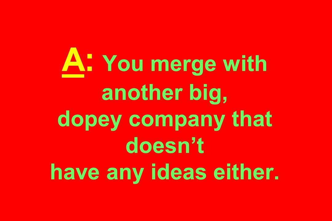 A: You merge with another big, dopey company that doesn't have any ideas either.