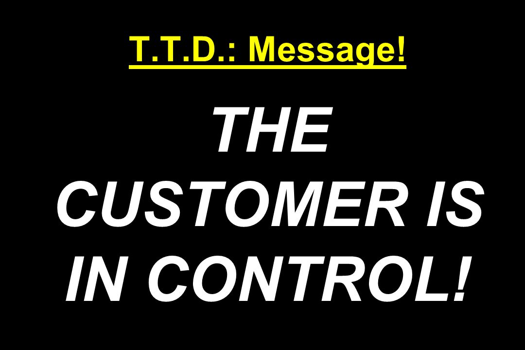 T.T.D.: Message! THE CUSTOMER IS IN CONTROL!