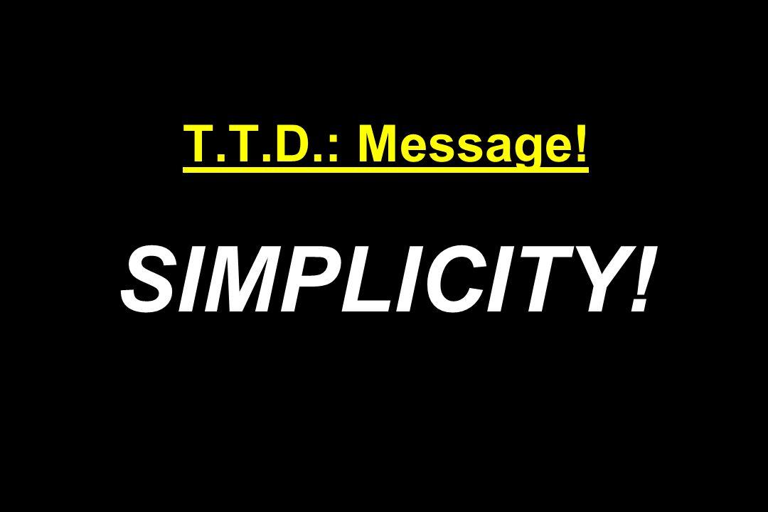 T.T.D.: Message! SIMPLICITY!
