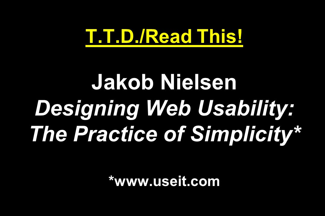T.T.D./Read This! Jakob Nielsen Designing Web Usability: The Practice of Simplicity* *www.useit.com