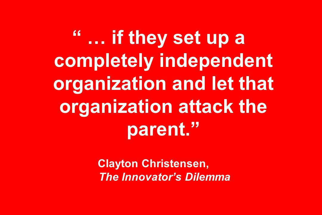… if they set up a completely independent organization and let that organization attack the parent. Clayton Christensen, The Innovator's Dilemma