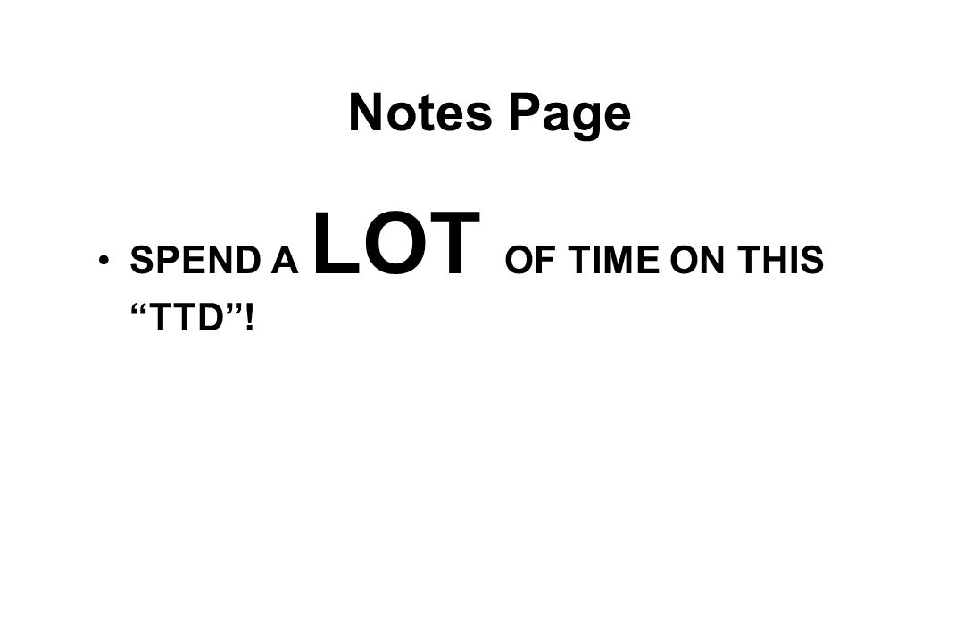 Notes Page SPEND A LOT OF TIME ON THIS TTD !