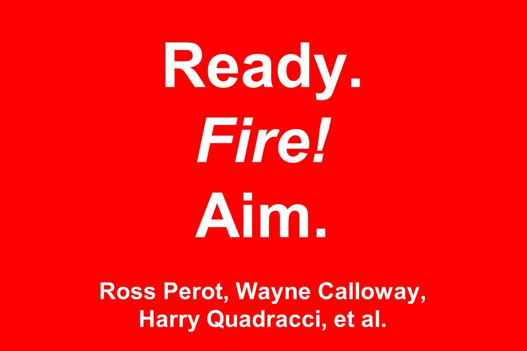 Ready. Fire! Aim. Ross Perot, Wayne Calloway, Harry Quadracci, et al.