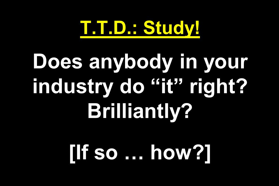 T.T.D.: Study! Does anybody in your industry do it right Brilliantly [If so … how ]