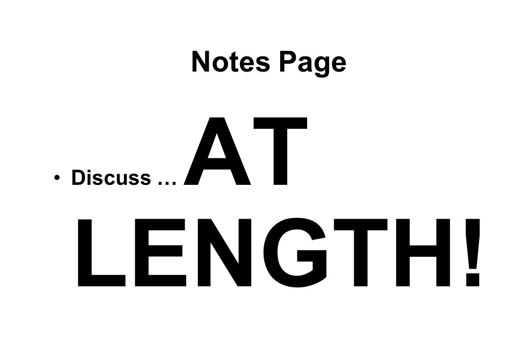 Notes Page Discuss … AT LENGTH!