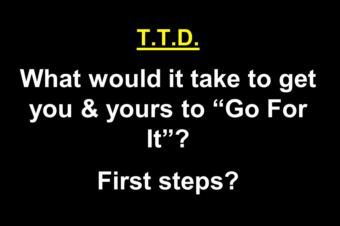 T.T.D. What would it take to get you & yours to Go For It First steps