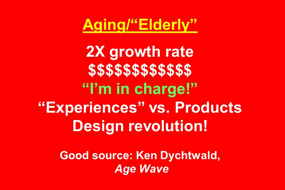 Aging/ Elderly 2X growth rate $$$$$$$$$$$$ I'm in charge! Experiences vs.