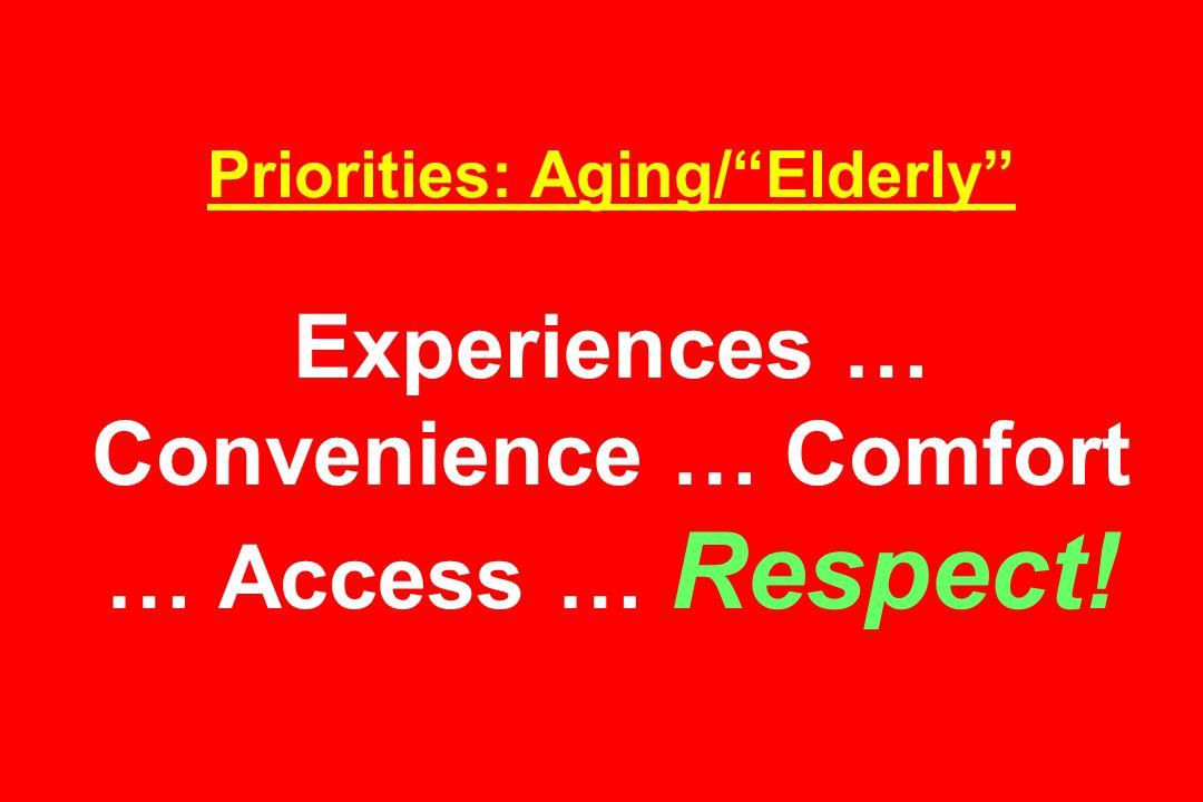 Priorities: Aging/ Elderly Experiences … Convenience … Comfort … Access … Respect!