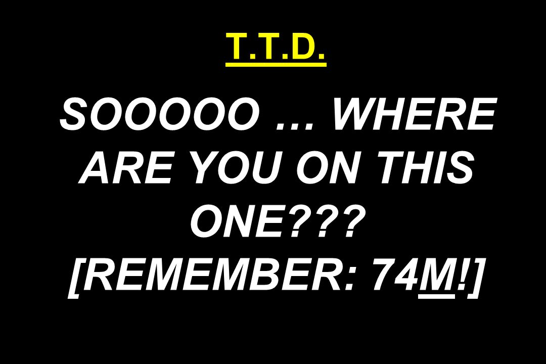 T.T.D. SOOOOO … WHERE ARE YOU ON THIS ONE [REMEMBER: 74M!]