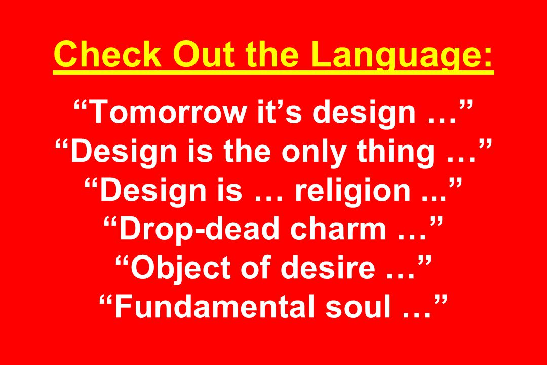 Check Out the Language: Tomorrow it's design … Design is the only thing … Design is … religion... Drop-dead charm … Object of desire … Fundamental soul …