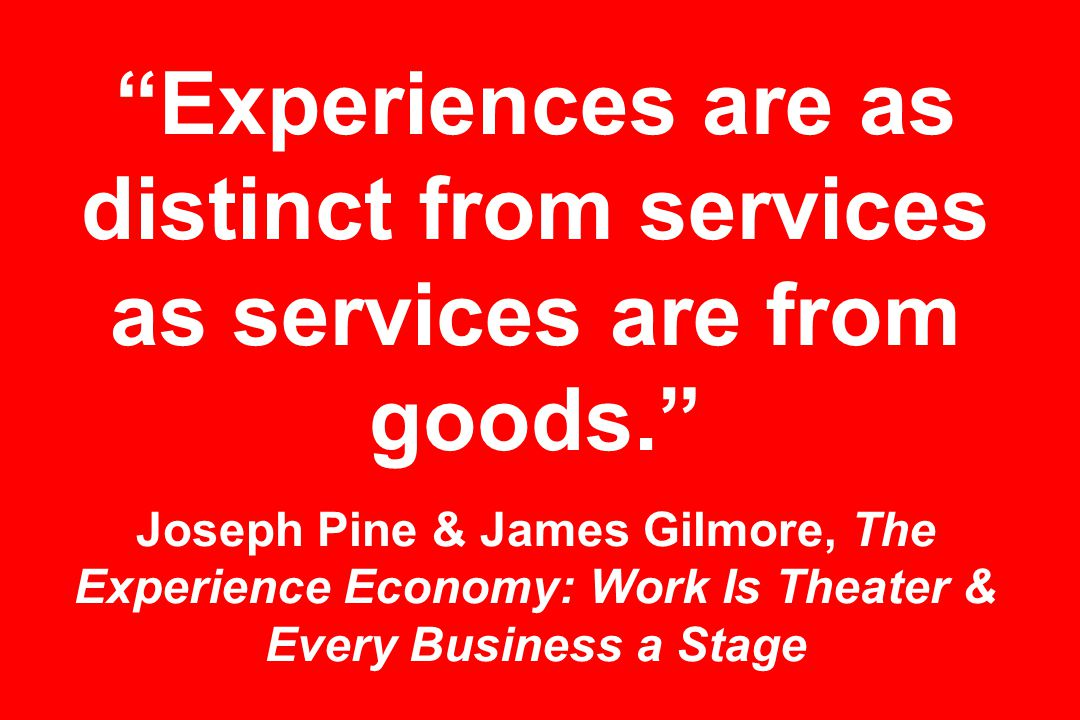Experiences are as distinct from services as services are from goods. Joseph Pine & James Gilmore, The Experience Economy: Work Is Theater & Every Business a Stage