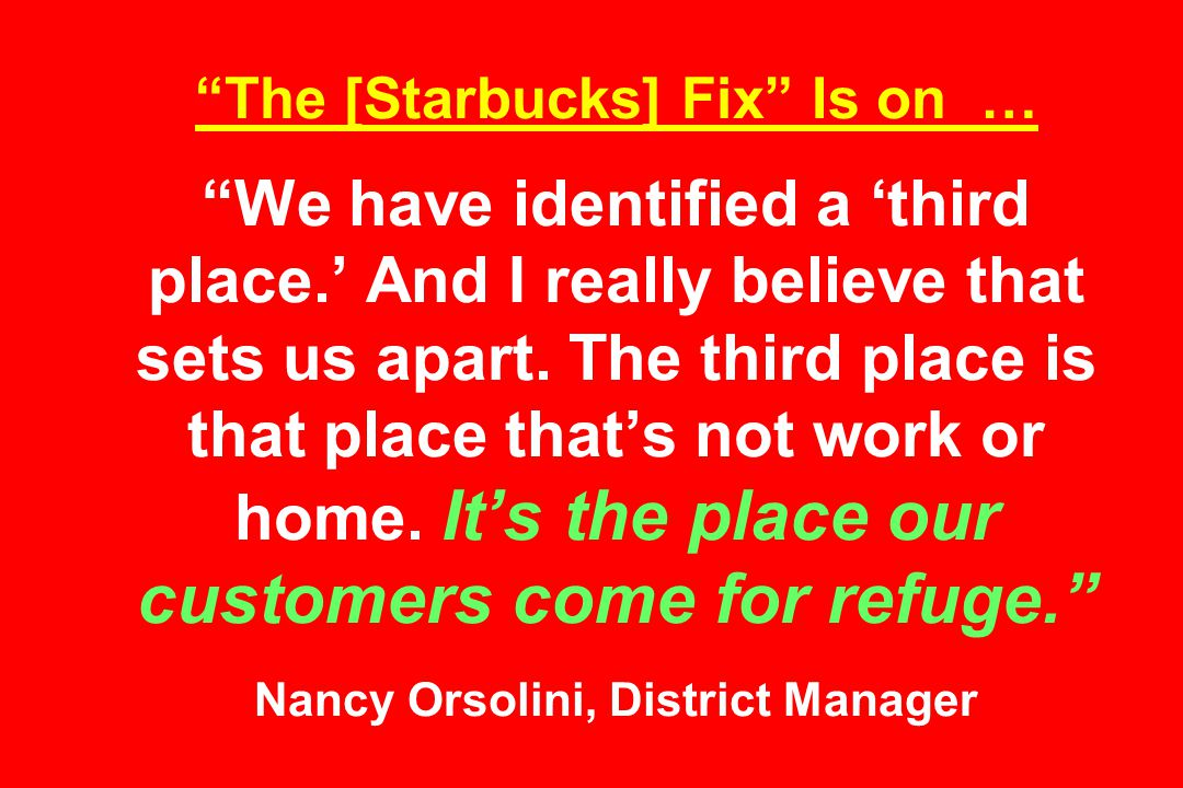 The [Starbucks] Fix Is on … We have identified a 'third place.' And I really believe that sets us apart.