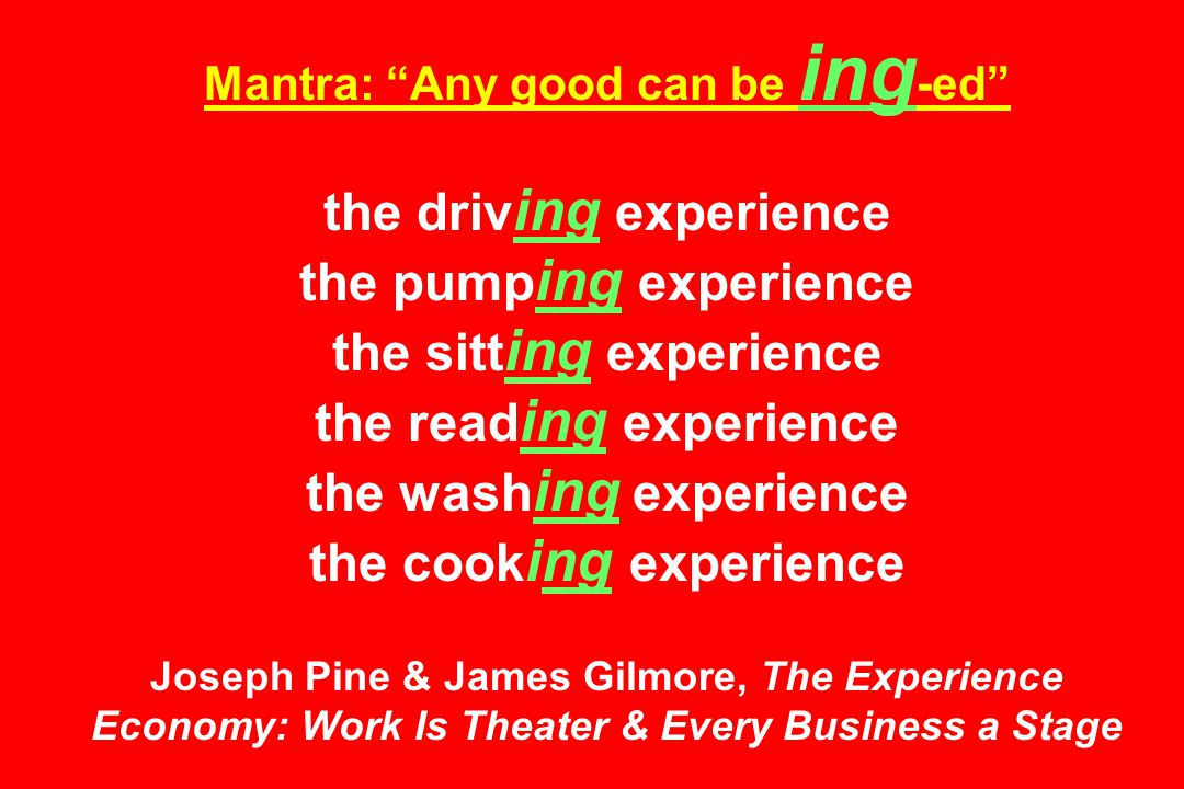 Mantra: Any good can be ing -ed the driv ing experience the pump ing experience the sitt ing experience the read ing experience the wash ing experience the cook ing experience Joseph Pine & James Gilmore, The Experience Economy: Work Is Theater & Every Business a Stage
