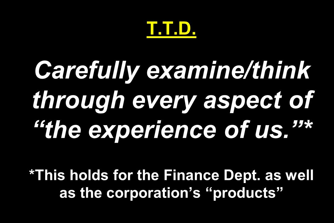 """T.T.D. Carefully examine/think through every aspect of """"the experience of us.""""* *This holds for the Finance Dept. as well as the corporation's """"produc"""