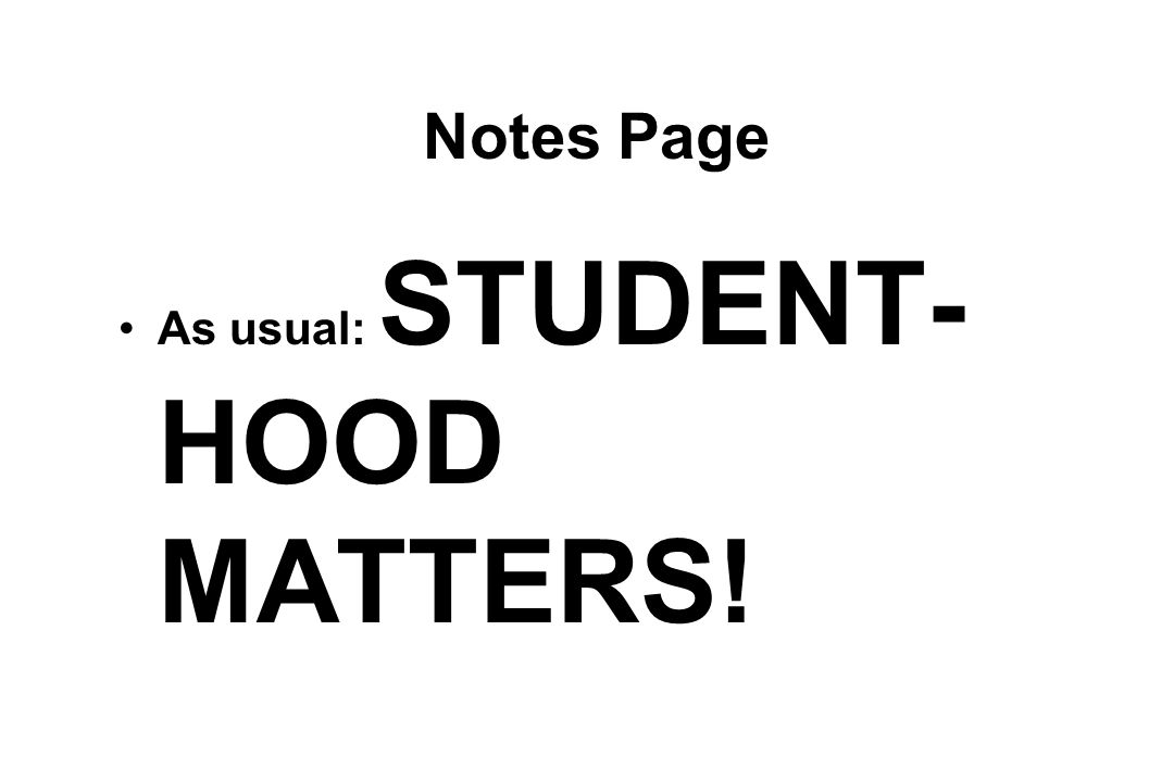 Notes Page As usual: STUDENT- HOOD MATTERS!
